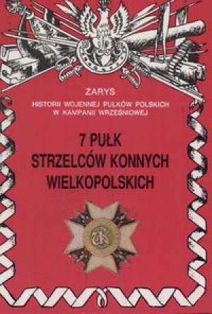 7 Pu�k Strzelc�w Konnych Wielkopolskich. Seria: Zarys historii wojennej pu�k�w polskich w Kampanii Wrze�niowej - Juliusz S. Tym