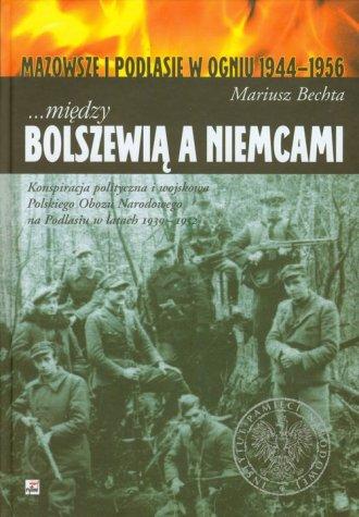 Mi�dzy Bolszewi� a Niemcami. Mazowsze i Podlasie w ogniu 1944 1956 - Mariusz Bechta