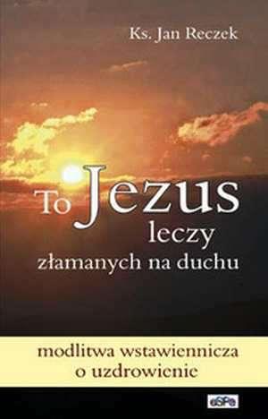 To Jezus leczy z�amanych na duchu. Modlitwa wstawiennicza o uzdrowienie