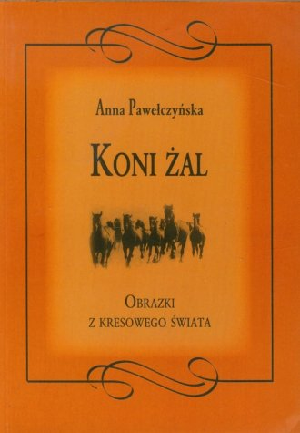 Koni �al. Obrazki z kresowego �wiata - Anna Pawe�czy�ska