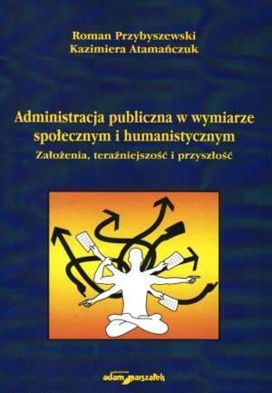 Administracja publiczna w wymiarze spo�ecznym i humanistycznym. Za�o�enia, tera�niejszo�� i przysz�o�� - Roman Przybyszewski