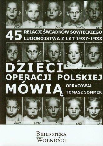 Dzieci operacji polskiej m�wi�. 45 relacji �wiadk�w sowieckiego ludob�jstwa w latach 1937 1938 - Tomasz Sommer