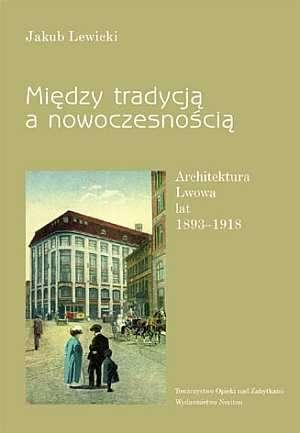 Mi�dzy tradycj� a nowoczesno�ci�. Architektura Lwowa lat 1893 1918 - Jakub Lewicki