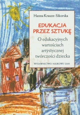 Edukacja przez sztuk�. O edukacyjnych warto�ciach artystycznej tw�rczo�ci dziecka
