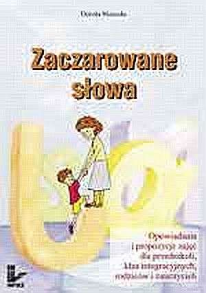 Zaczarowane s�owa. Opowiadania i propozycje zaj�� dla przedszkoli, klas integracyjnych, rodzic�w i nauczycieli