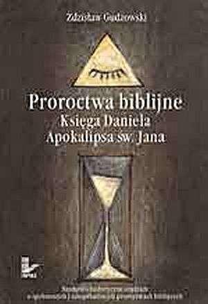 Proroctwa biblijne. Ksi�ga Daniela. Apokalipsa �w. Jana. Naukowo-historyczne studium o spe�nionych i niespe�nionych proroctwach